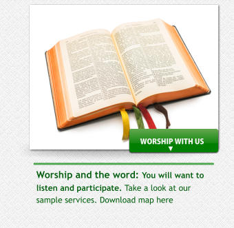 Worship and the word: You will want to listen and participate. Take a look at our sample services. Download map here  WORSHIP WITH US